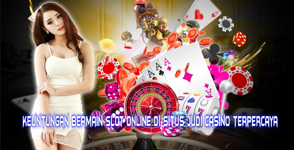 Keuntungan Bermain Slot Online Di Situs Judi Casino Terpercaya